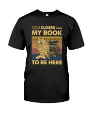 I closed my book to be here Classic T-Shirt front
