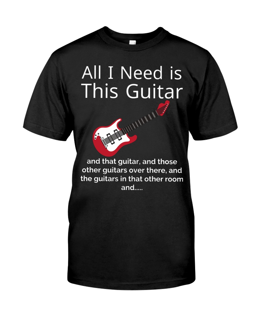 ALL I NEED IS THIS GUITAR Classic T-Shirt