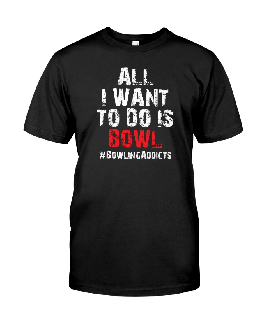 All I Want To Do T-Shirt by Bowling Addicts Classic T-Shirt