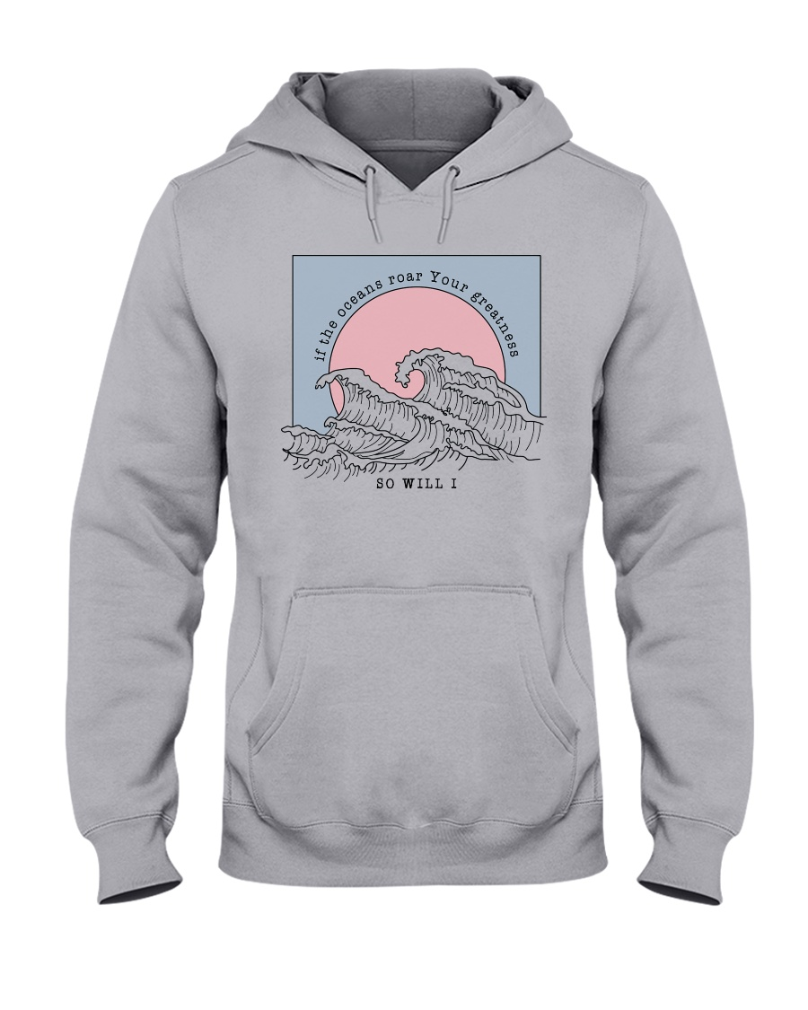 If The Oceans Roar Your Greatness - So Will I Hooded Sweatshirt