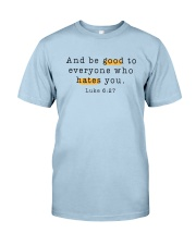 And be good to everyone who hates you Classic T-Shirt front