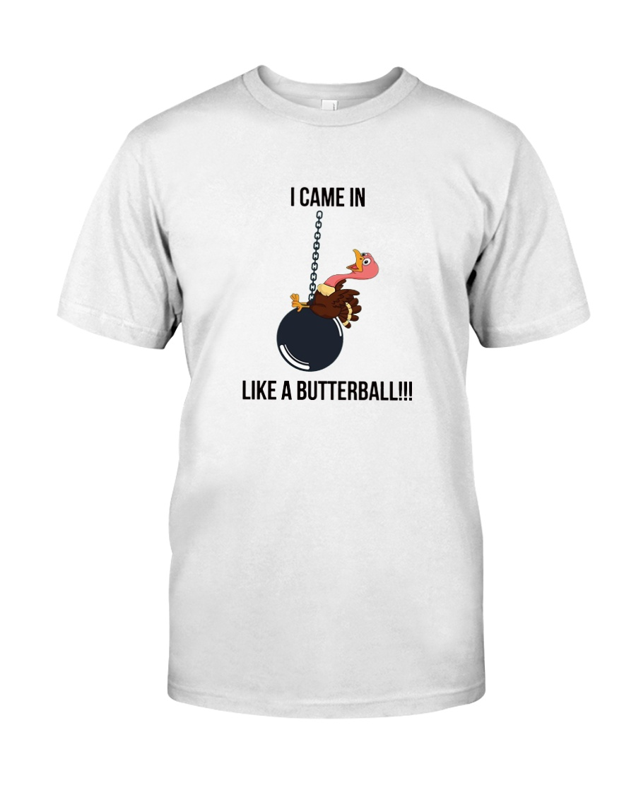 I CAME IN LIKE A BUTTERBALL T-SHIRT Classic T-Shirt