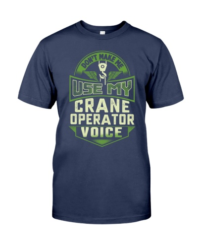 Don't make me use my Crane Operator Voice Shirt