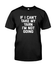 If I Can't Take My Yarn I'm Not Going Shirt Classic T-Shirt front