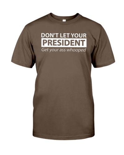 Don't Let Your President Get Your Ass Shirt