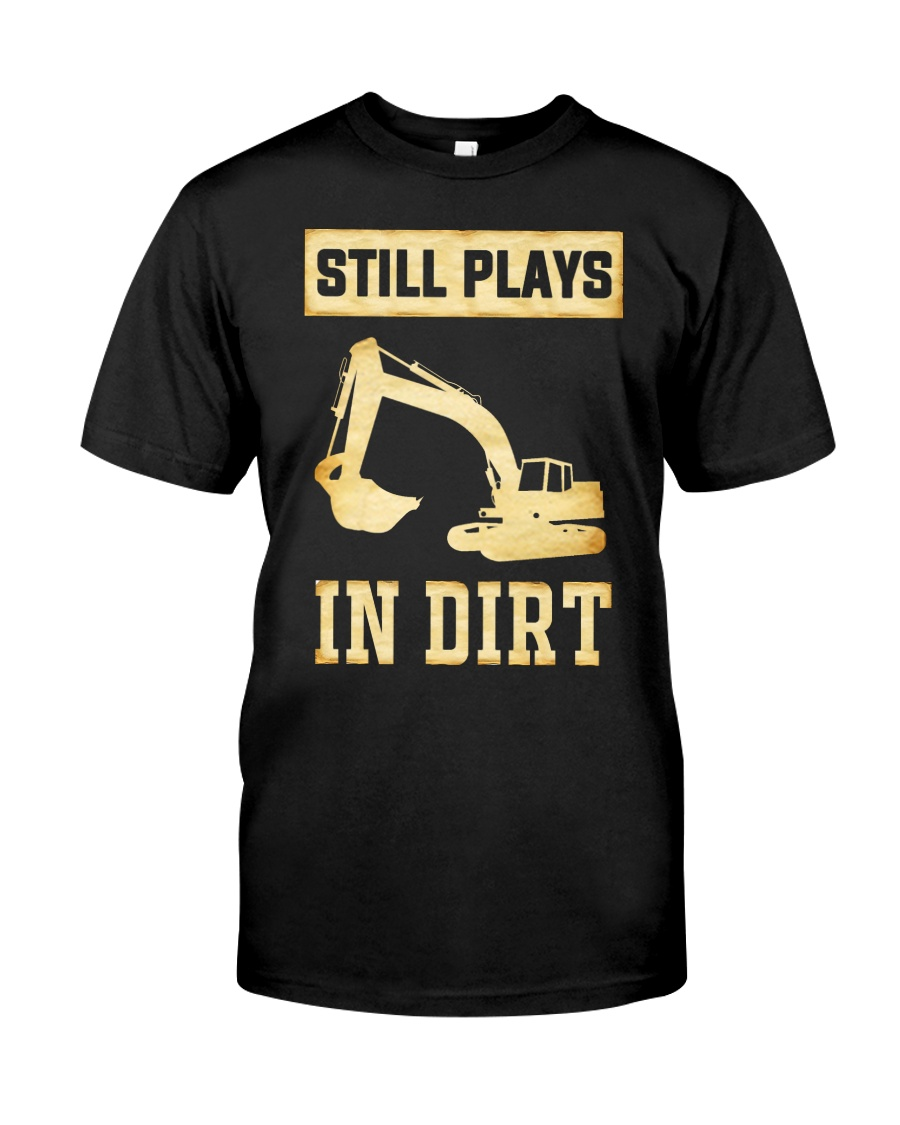 Heavy Equipment Operator Still Plays In Dirt Classic T-Shirt