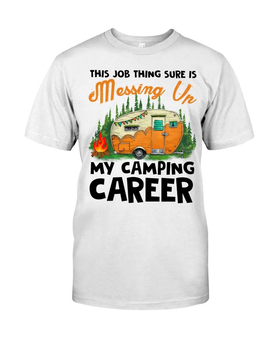 This Job Thing Sure Is Messing Up My Camping Caree Classic T-Shirt
