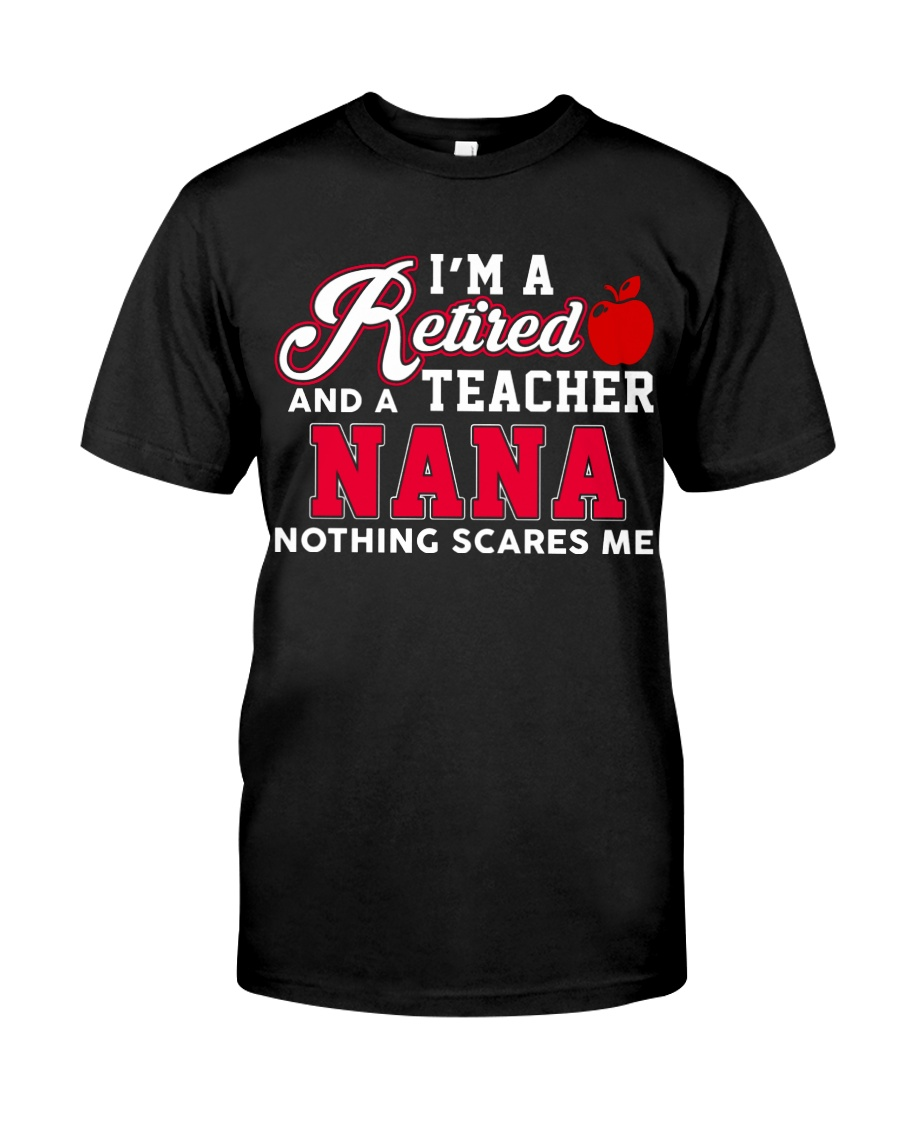 I'm A Retired Teacher And A Nana Nothing Scarse Me Classic T-Shirt