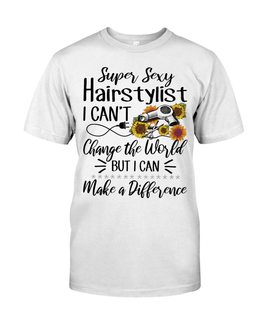 Super Sexy Hairtylist I Can't Change The World Classic T-Shirt
