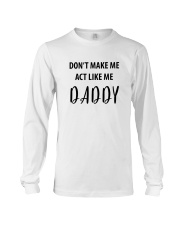 DON'T MAKE ME ACT LIKE ME DADDY- ONLY 16 TODAY Long Sleeve Tee thumbnail