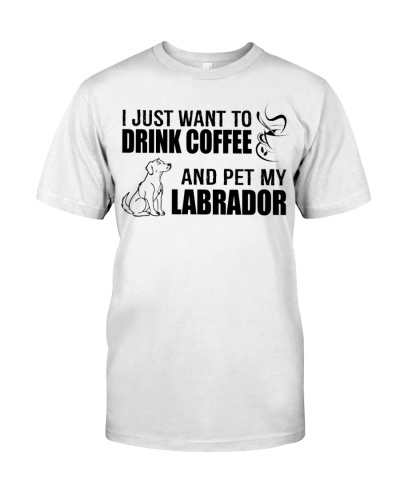 I Just drink COFFEE and pet my LABRADOR