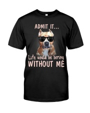 Admit it life would be boring without me pitbull Classic T-Shirt front