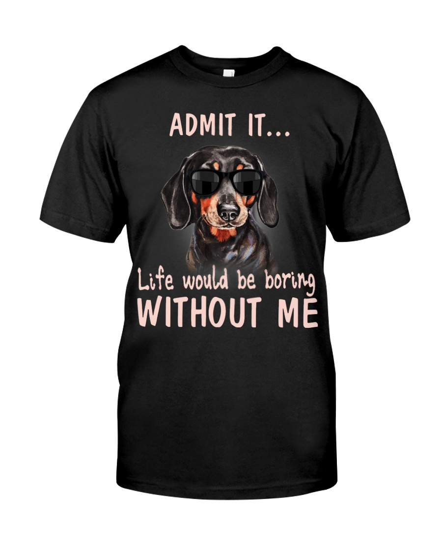 Admit it life would be boring without me dachshund Classic T-Shirt