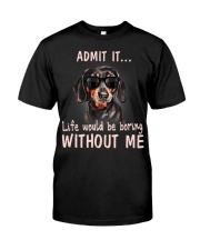 Admit it life would be boring without me dachshund Classic T-Shirt front