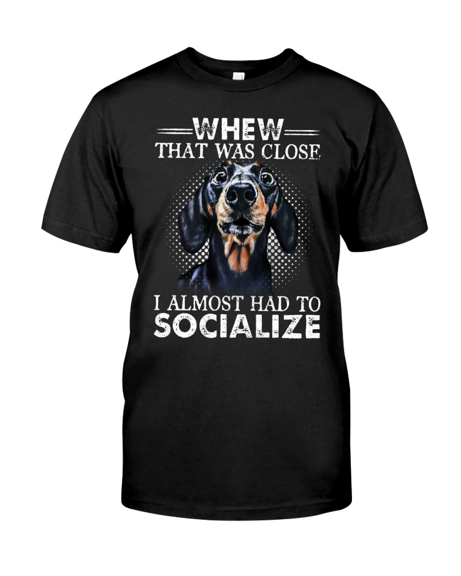 Whew That Was Close I Almost Had To Dachshund Classic T-Shirt