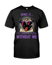 Pug admit it life would be boring without me Classic T-Shirt front