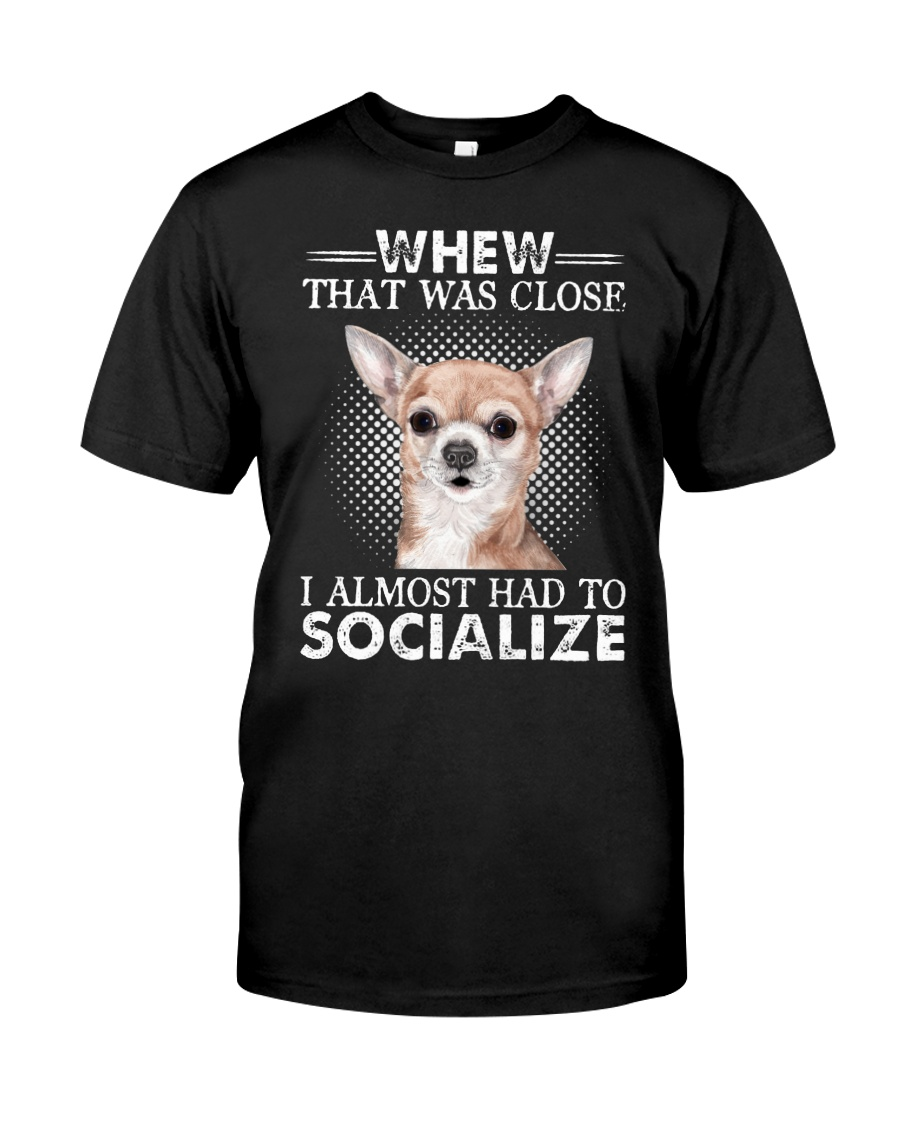 Whew That Was Close I Almost Had To Chihuahua Classic T-Shirt