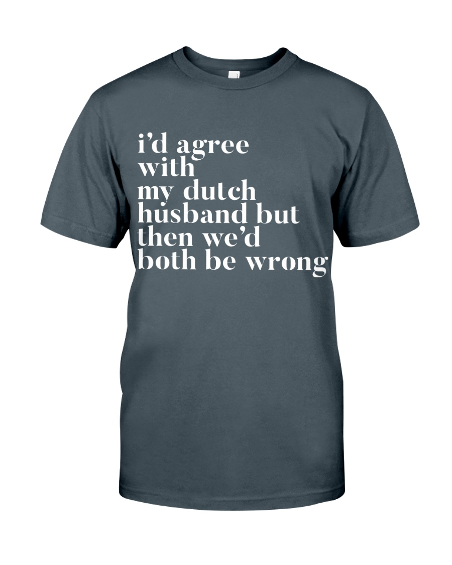 I'D AGREE WITH MY DUTCH HUSBAND BUT THEN WE'D BOTH Classic T-Shirt