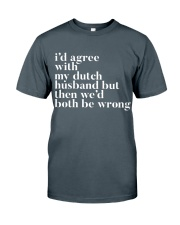I'D AGREE WITH MY DUTCH HUSBAND BUT THEN WE'D BOTH Classic T-Shirt front