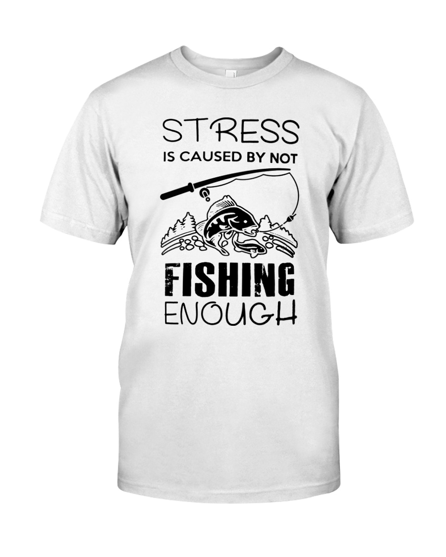 Stress Is Caused By Not Fishing Enough Classic T-Shirt