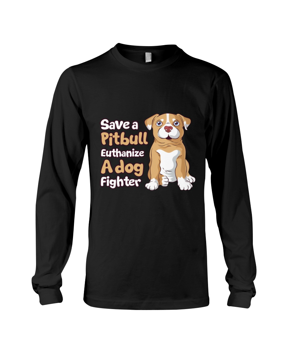 Save A Pit Bull Euthanize A Dog Fighter Rescue Dog Long Sleeve Tee