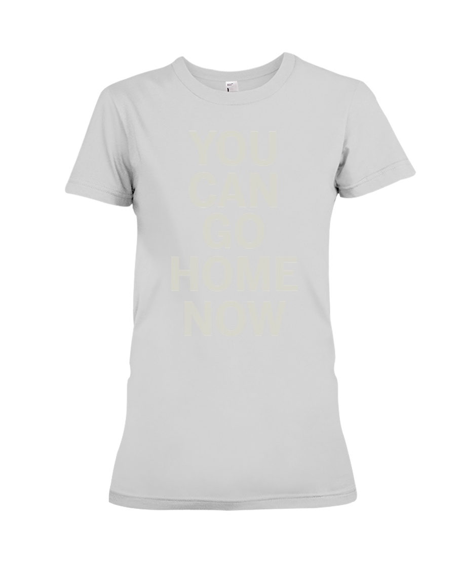You Can Go Home Now Shirts  Premium Fit Ladies Tee