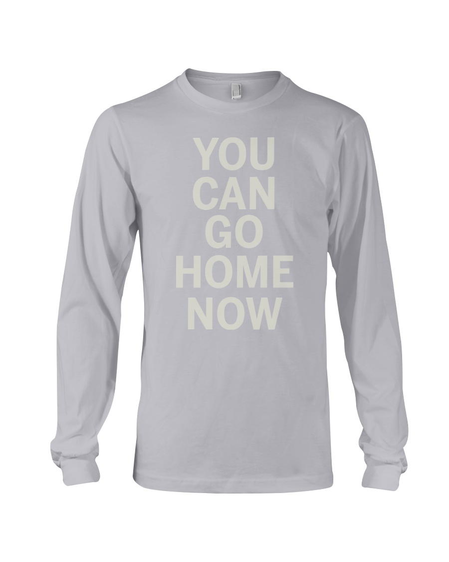 You Can Go Home Now Shirts  Long Sleeve Tee