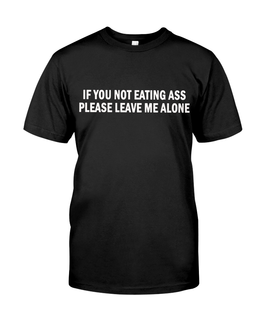 if you not eating ass please leave me alone shirt Classic T-Shirt
