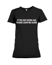 if you not eating ass please leave me alone shirt Premium Fit Ladies Tee thumbnail