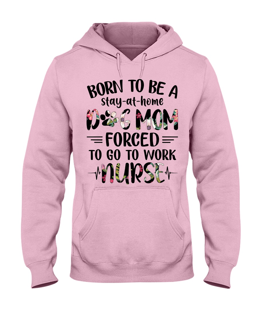 Nurse - Born to be a stay at home Dog Mom Hooded Sweatshirt