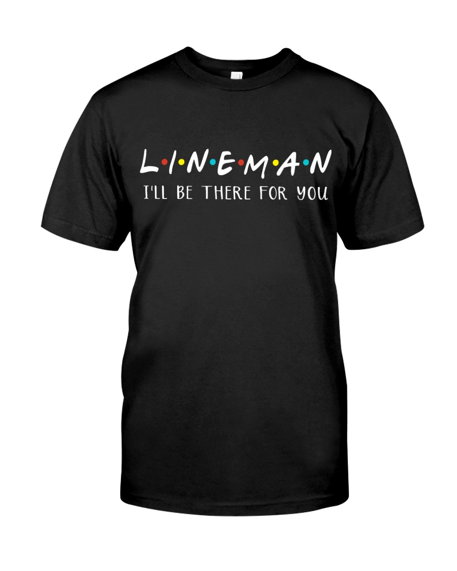Lineman - I'll be there for you  Classic T-Shirt