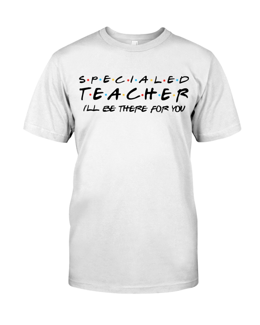 Special Ed Teacher - Be There For You Classic T-Shirt