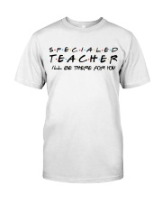 Special Ed Teacher - Be There For You Classic T-Shirt front