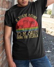 If You're Going To Be Salty Bring The Tequila  Classic T-Shirt apparel-classic-tshirt-lifestyle-27