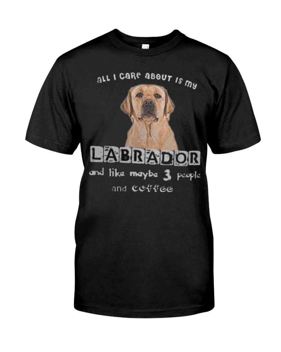 all I Care About is my Labrador  Classic T-Shirt