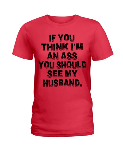 If you think i am an ass you should see my husband