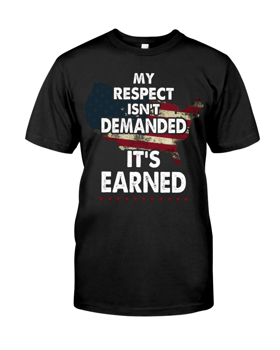 My Respect Is Not Demanded - It is Earned Classic T-Shirt