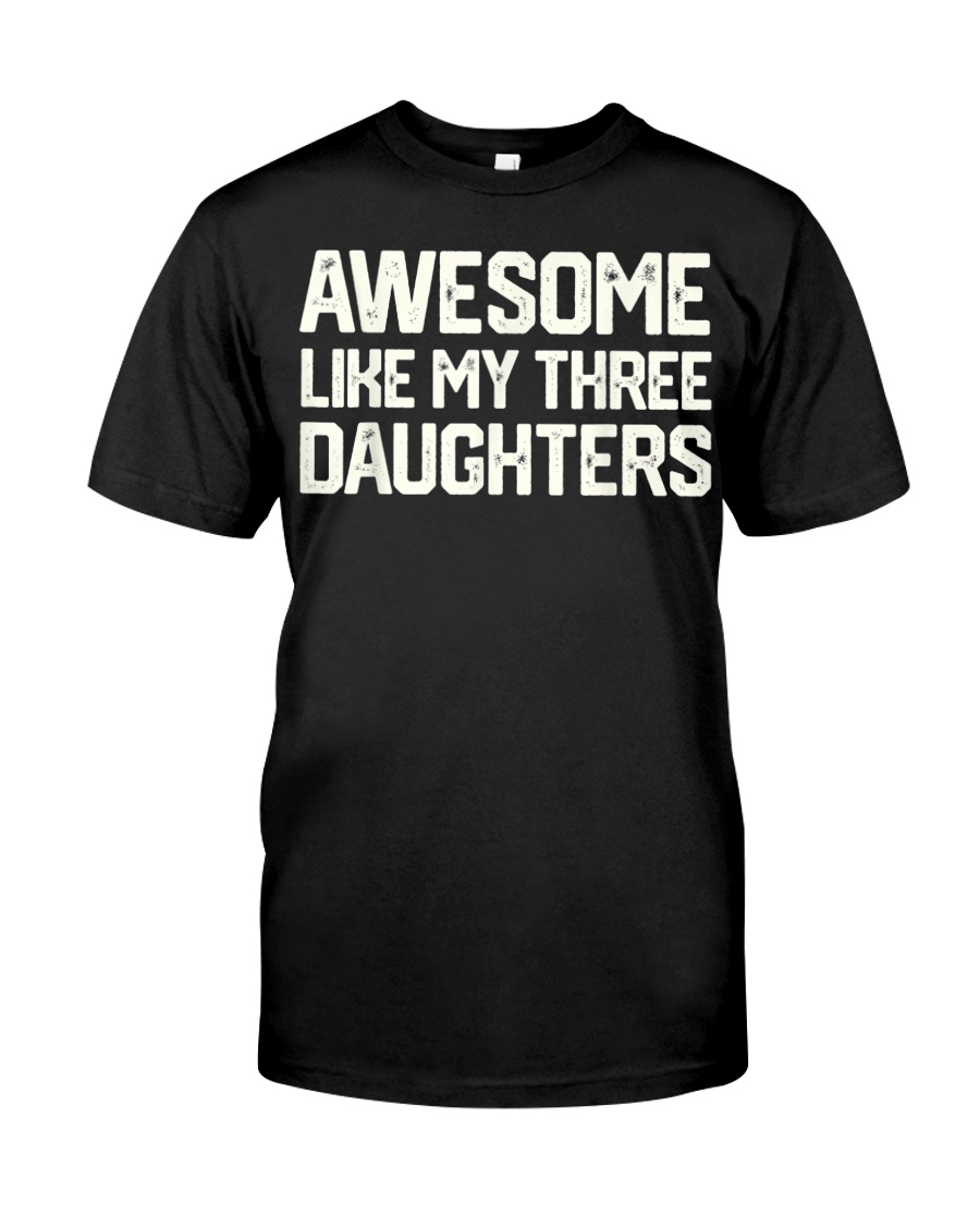 AWESOME LIKE MY THREE DAUGHTERS Father's Day Gift Classic T-Shirt