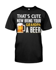 that's cute now bring your grandpa a beer t-shirt Classic T-Shirt front