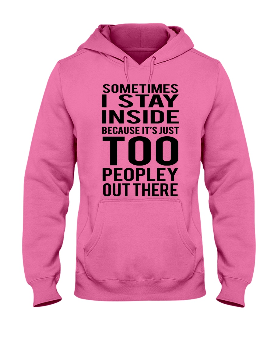 Sometimes I Stay Inside Because It's Peopley Out T Hooded Sweatshirt