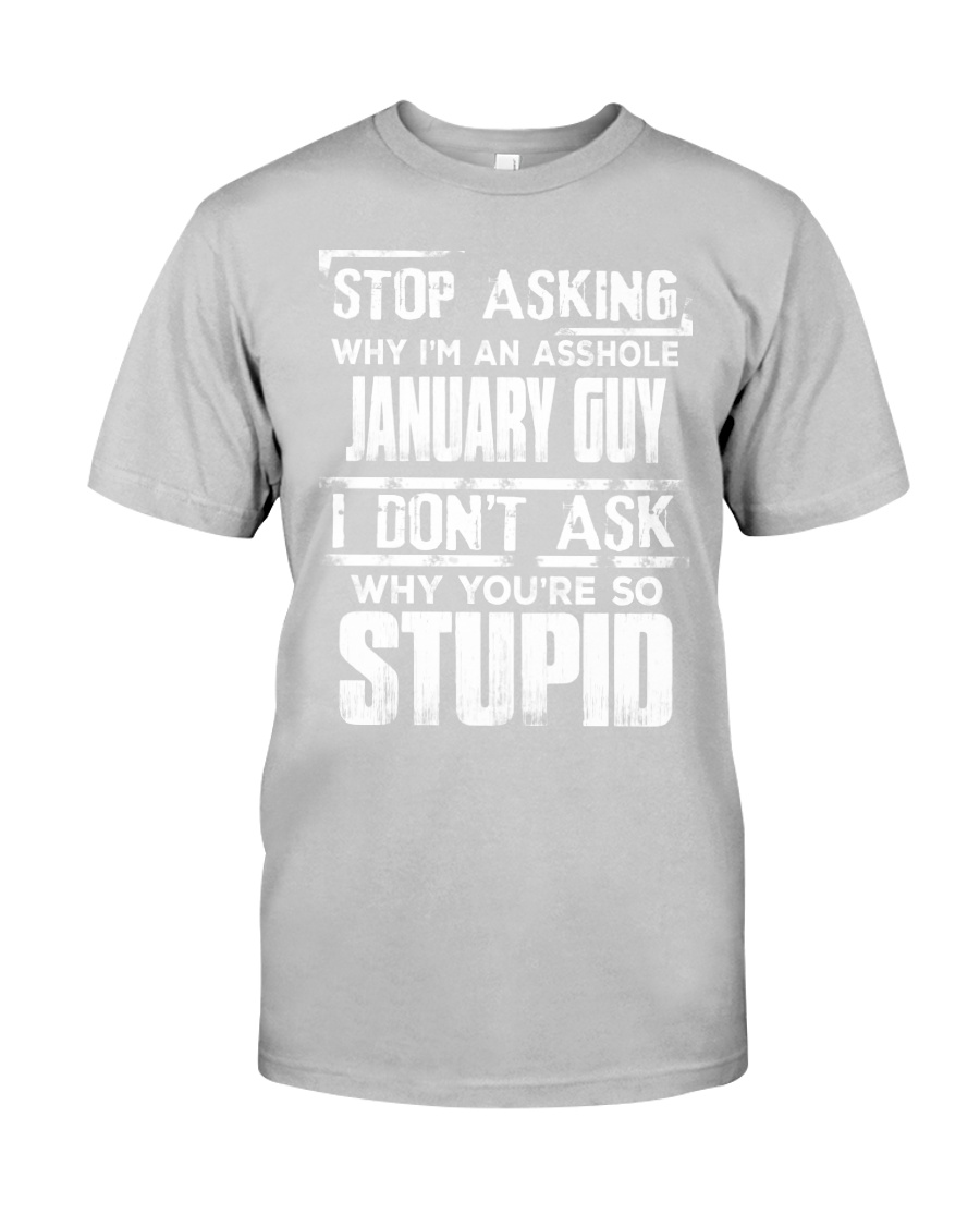STOP ASKING WHY I'M AN ASSHOLE JANUARY GUY Classic T-Shirt