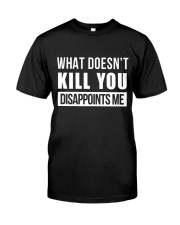 WHAT DOESNT KILL YOU DISAPPOINTS ME Classic T-Shirt front