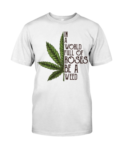 IN A WORLD FULL OF ROSES BE A WEED