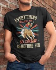 Everything Will Kill You So Choose Something Fun Classic T-Shirt apparel-classic-tshirt-lifestyle-26