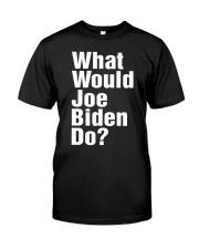 Joe Biden 2020 What Would Joe Biden Do Shirt Classic T-Shirt front
