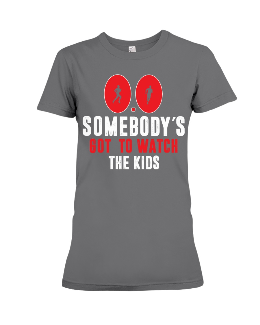 SOMEBODY'S GOT TO WATCH THE KIDS - RUNNING SHIRTS Premium Fit Ladies Tee