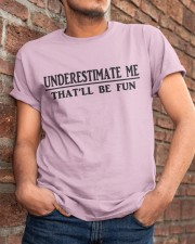 UNDERESTIMATE ME THAT'LL BE FUN Classic T-Shirt apparel-classic-tshirt-lifestyle-26