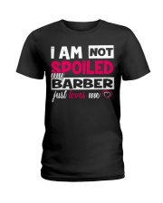 I am not spoiled my Barber just loves me Ladies T-Shirt front