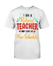 I AM A RETIRED TEACHER AND I LOVE MY NEW SCHEDULE Classic T-Shirt front