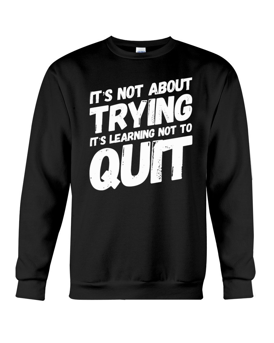 It's not about trying its learning not to quit Crewneck Sweatshirt